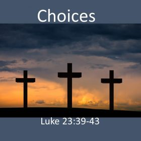 "4-7-2019 Pastor Chris Heinlein ""Choices"" Luke 23:39-43"